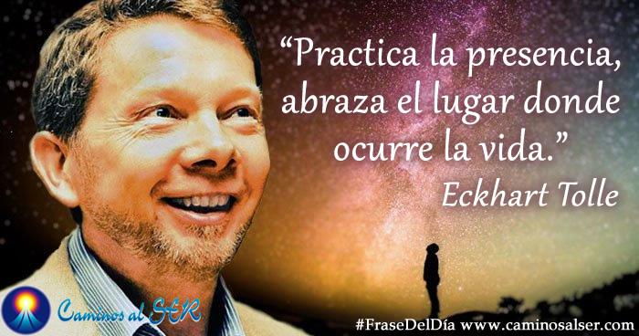Practica la presencia, abraza el lugar donde ocurre la vida. Eckhart Tolle