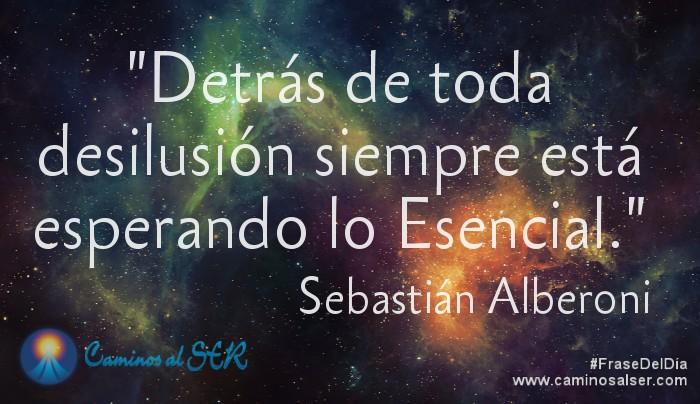 'Detrás de toda desilusión siempre está esperando lo Esencial.' Sebastián Alberoni