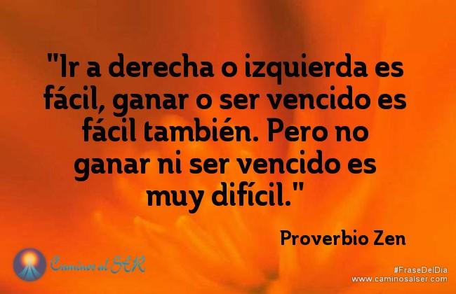 """""""Ir a derecha o izquierda es fácil,ganar o ser vencido es fácil también. Pero no ganar ni ser vencido es muy difícil."""" Proverbio Zen"""
