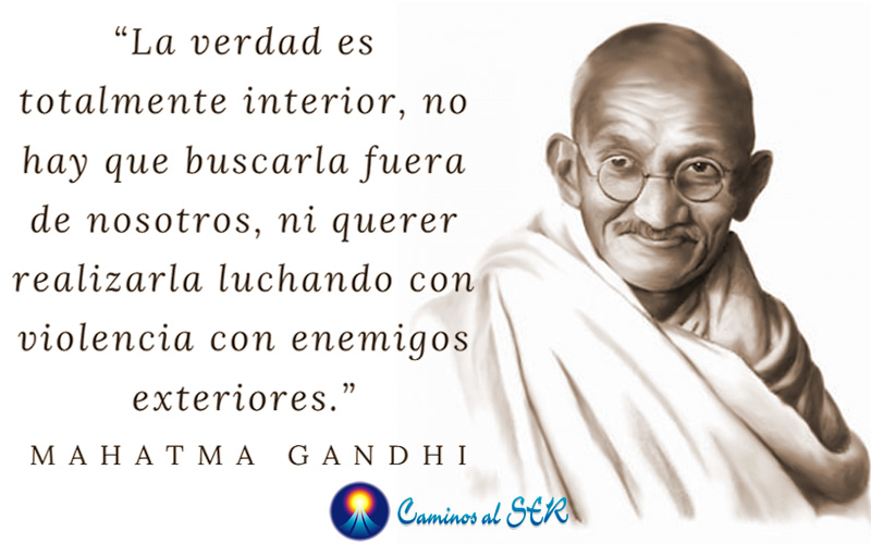 """""""La verdad es totalmente interior, no hay que buscarla fuera de nosotros, ni querer realizarla luchando con violencia con enemigos exteriores."""" Mahatma Gandhi"""