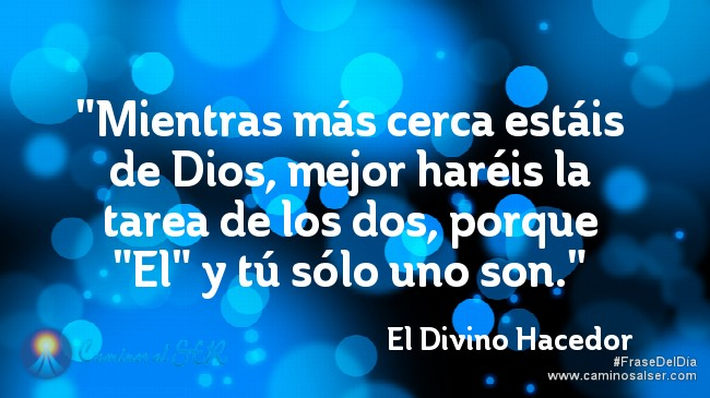 """""""Mientras más cerca estáis de Dios, mejor haréis la tarea de los dos, porque """"El"""" y tú sólo uno son.""""El Divino Hacedor"""