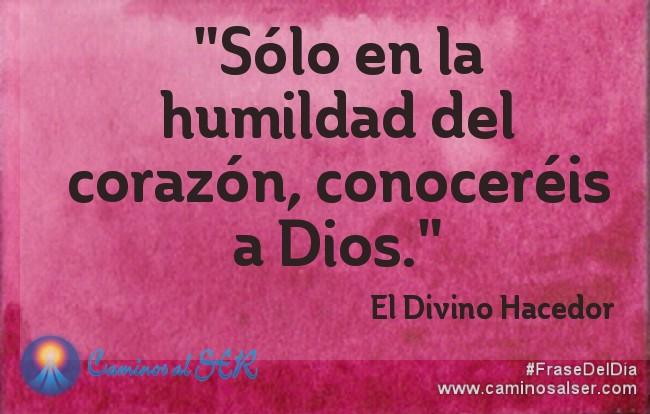 """""""Sólo en la humildad del corazón, conoceréis a Dios.""""El Divino Hacedor"""