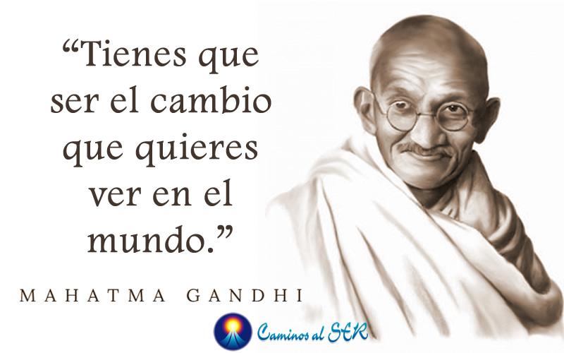 Tienes que ser el cambio que quieres ver en el mundo. Gandhi