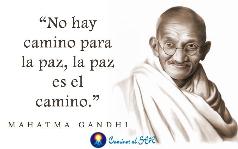 """""""No hay camino para la paz, la paz es el camino."""" Mahatma Gandhi"""