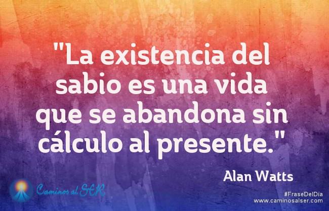 """""""La existencia del sabio es una vida que se abandona sin cálculo al presente."""" Alan Watts"""