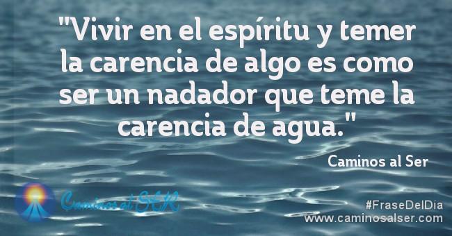 """""""Vivir en el espíritu y temer la carencia de algo es como ser un nadador que teme la carencia de agua."""" Caminos al Ser"""